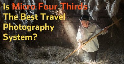 Is Micro Four Thirds The Best Travel Photography System?